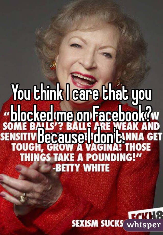 You Think I Care That You Blocked Me On Facebook Because I Dont