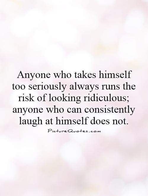 Anyone Who Takes Himself Too Seriously Always Runs The Risk Of
