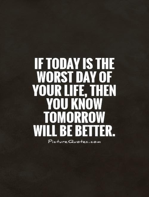 If Today Is The Worst Day Of Your Life Then You Know Tomorrow