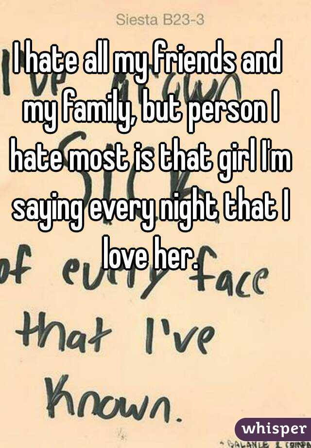I Hate All My Friends And My Family But Person I Hate Most Is That Girl