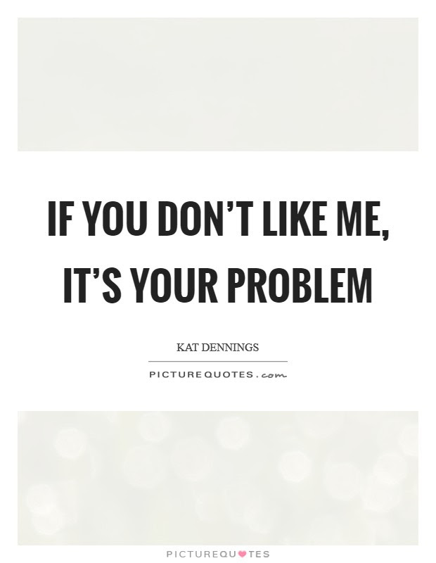 If You Dont Like Me Its Your Problem Picture Quotes