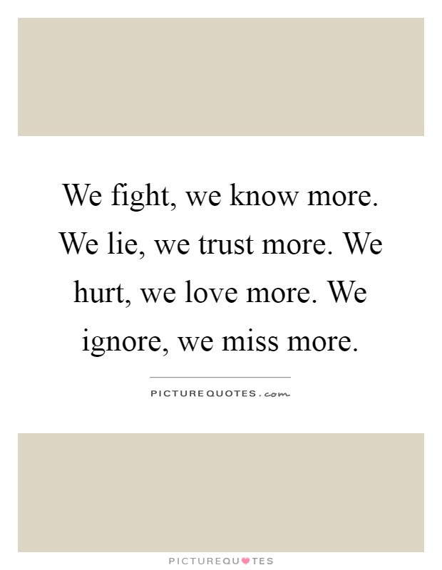 We Fight We Know More We Lie We Trust More We Hurt We Love