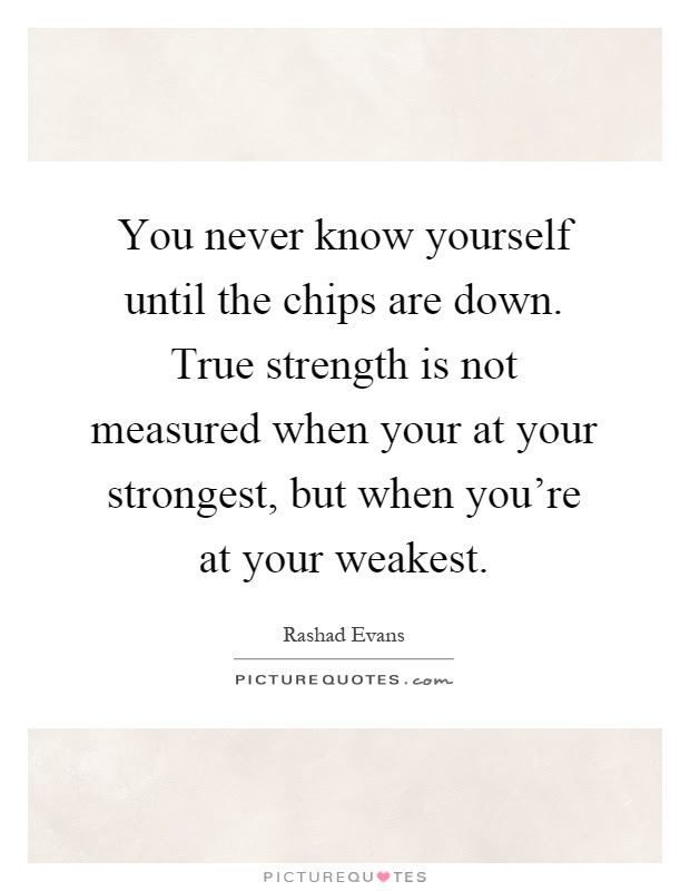 You Never Know Yourself Until The Chips Are Down True Strength