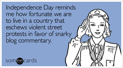 Independence Day reminds me how fortunate we are to live in a country that eschews violent street protests in favor of snarky blog commentary