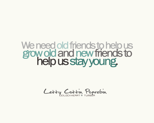 We Need Old Friends To Help Us Grow Old And New Friends To Help Us