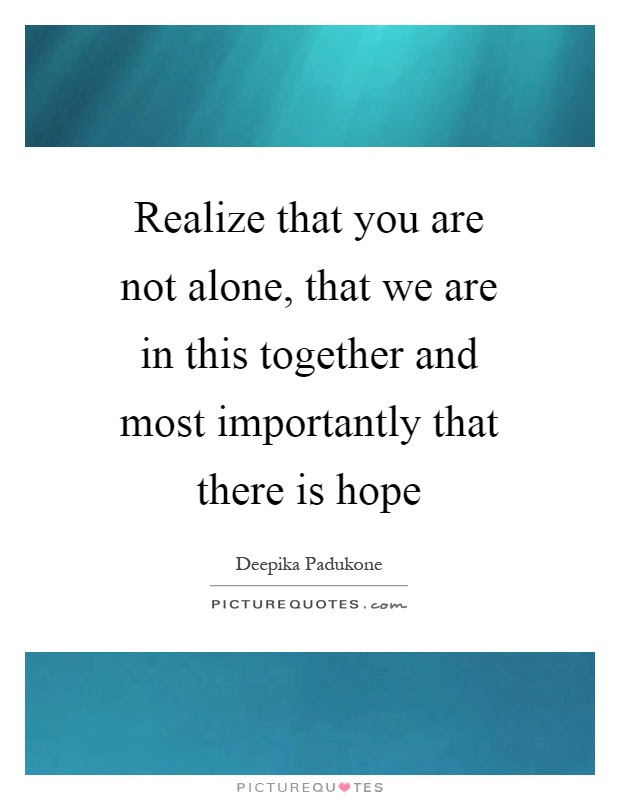 Realize That You Are Not Alone That We Are In This Together And
