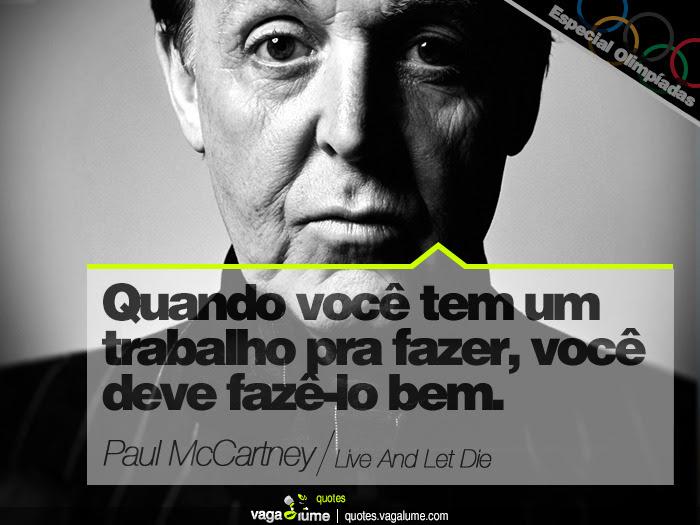 """When you got a job to do. You got to do it well"" - Live And Let Die (Paul McCartney)   Source: vagalume.com.br"