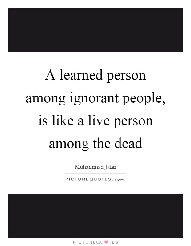 A Learned Person Among Ignorant People Is Like A Live Person