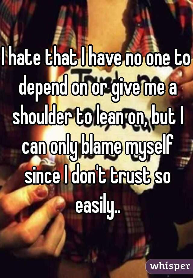 I Hate That I Have No One To Depend On Or Give Me A Shoulder To