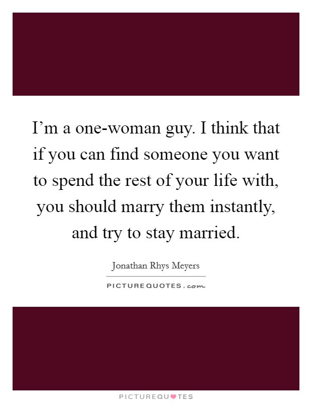 Im A One Woman Guy I Think That If You Can Find Someone You