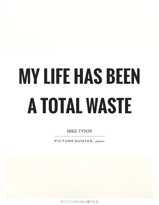 My Life Has Been A Total Waste Picture Quotes