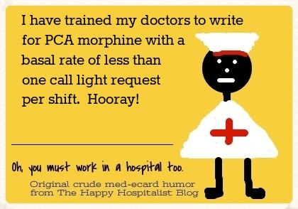 I have trained my doctors to write for PCA morphine with a basal rate of less than one call light request per shift.  Hooray!  Nurse ecard humor photo.