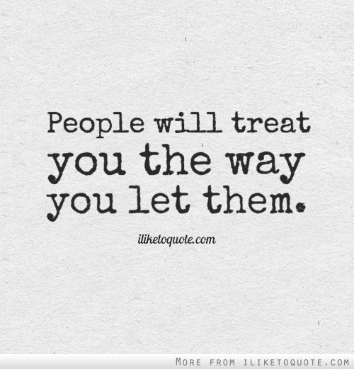 People Will Treat You The Way You Let Them
