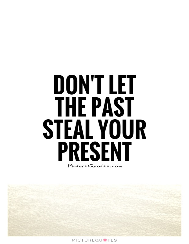 Dont Let The Past Steal Your Present Picture Quotes
