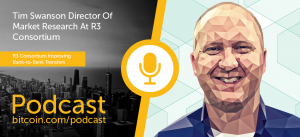 New Bitcoin.com Podcast Episode with Tim Swanson of R3 Consortium