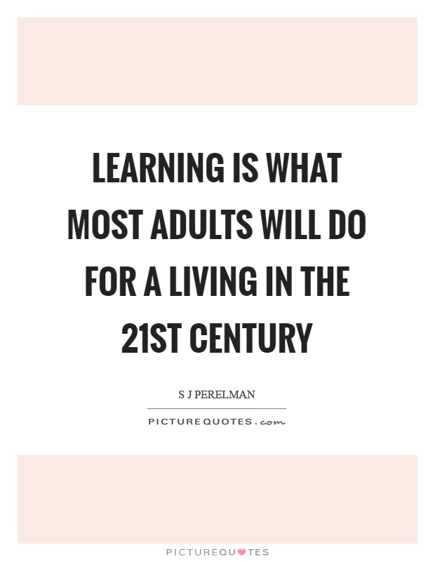 Learning Is What Most Adults Will Do For A Living In The 21st