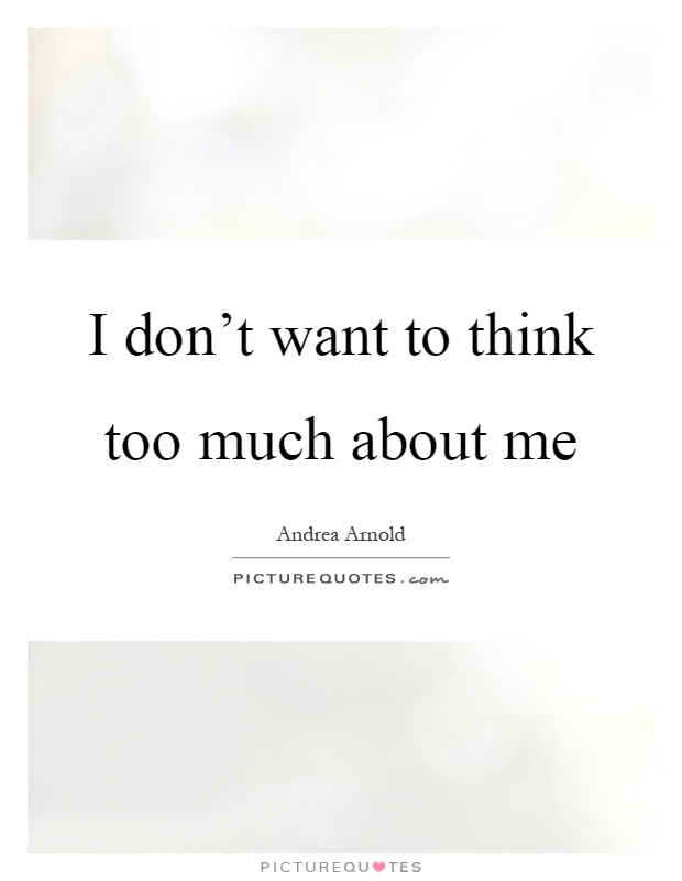 I Dont Want To Think Too Much About Me Picture Quotes