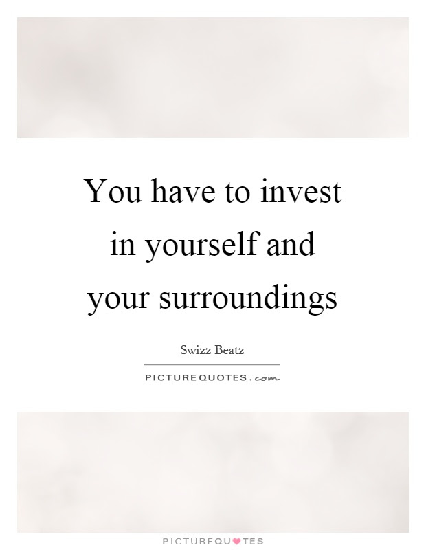 You Have To Invest In Yourself And Your Surroundings Picture Quotes
