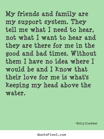 Love Quotes My Friends And Family Are My Support System They Tell Me