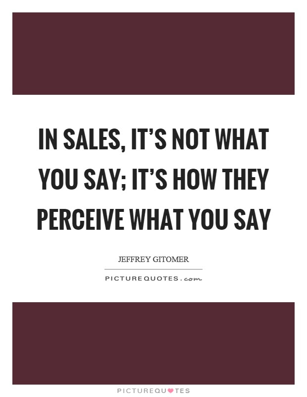 In Sales Its Not What You Say Its How They Perceive What You
