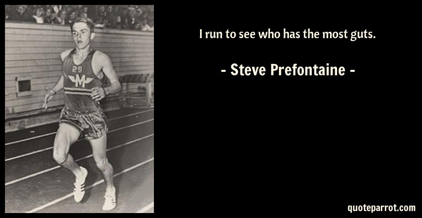 I Run To See Who Has The Most Guts By Steve Prefontaine Quoteparrot