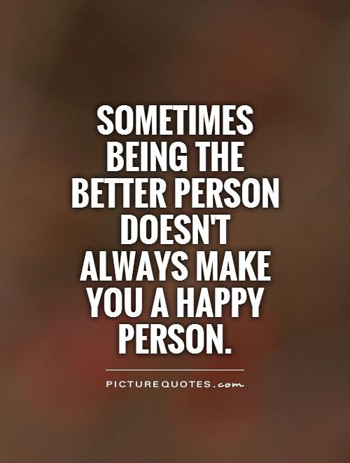 Sometimes Being The Better Person Doesnt Always Make You A