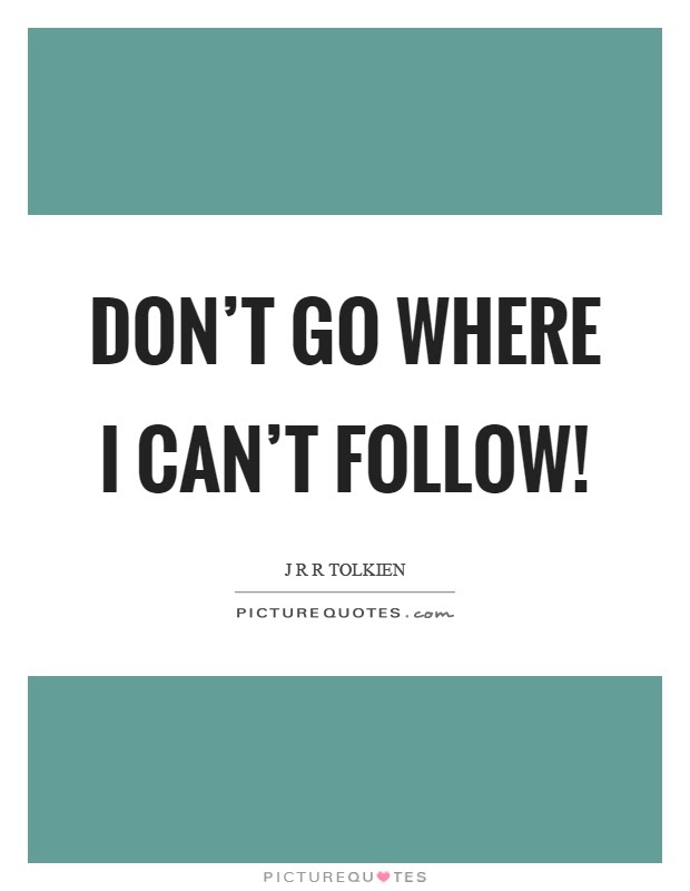 Dont Go Where I Cant Follow Picture Quotes