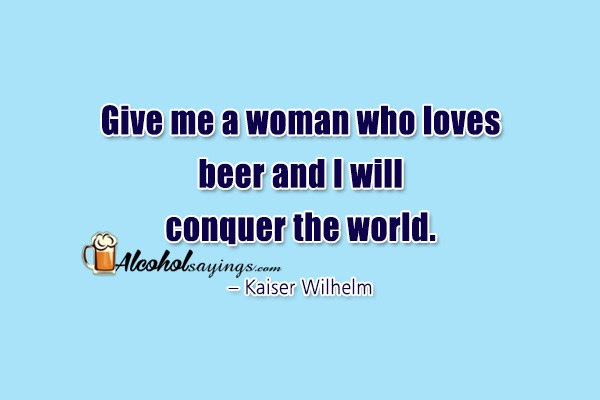 Give Me A Woman Who Loves Beer And I Will Conquer The World