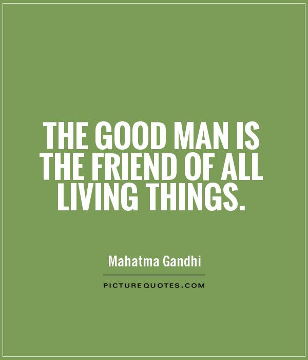 The Good Man Is The Friend Of All Living Things Picture Quotes