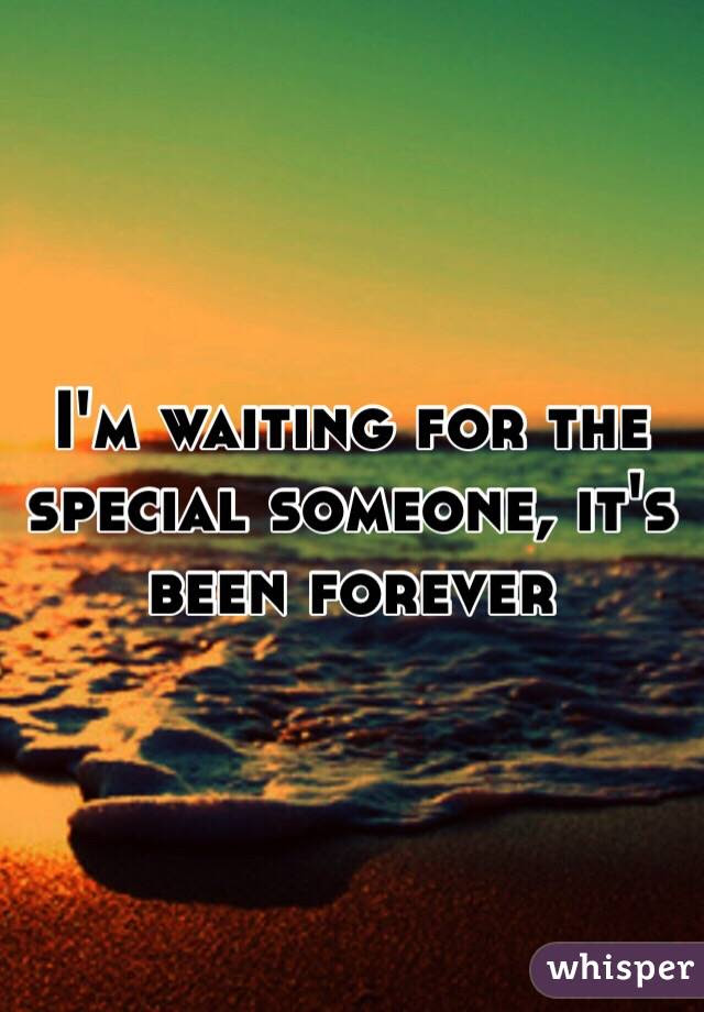Im Waiting For The Special Someone Its Been Forever