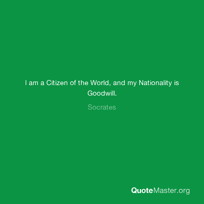 I Am A Citizen Of The World And My Nationality Is Goodwill Socrates