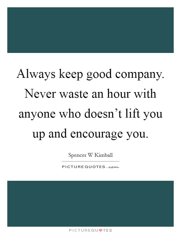 Always Keep Good Company Never Waste An Hour With Anyone Who
