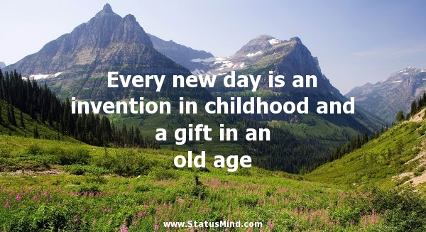 Every New Day Is An Invention In Childhood And A Statusmindcom