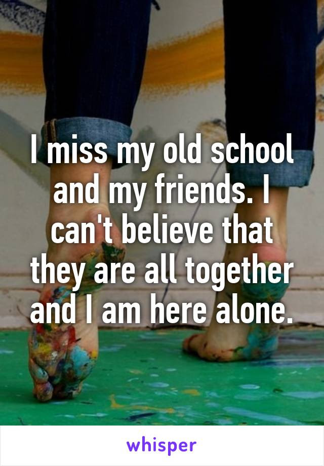 I Miss My Old School And My Friends I Cant Believe That They Are All