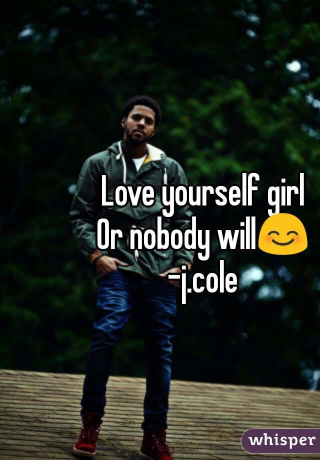 Love Yourself Girl Or Nobody Will Jcole