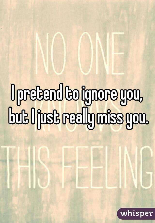 I Pretend To Ignore You But I Just Really Miss You