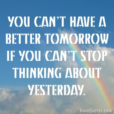 You Cant Have A Better Tomorrow If You Cant Stop Thinking About