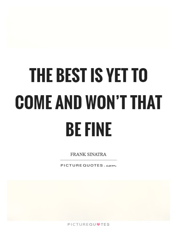 The Best Is Yet To Come And Wont That Be Fine Picture Quotes