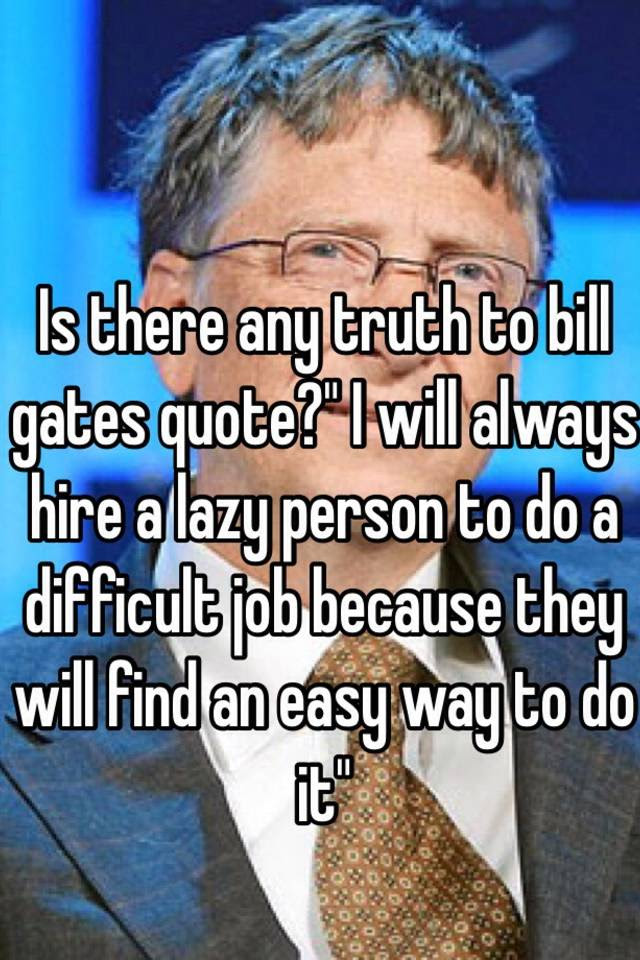 Is There Any Truth To Bill Gates Quote I Will Always Hire A Lazy