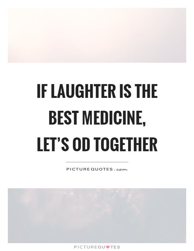 If Laughter Is The Best Medicine Lets Od Together Picture Quotes