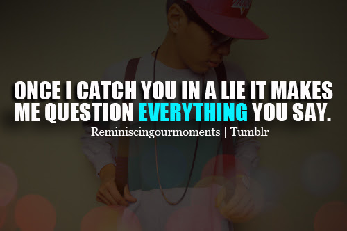 Once I Catch You In A Lie It Makes Me Question Everything You