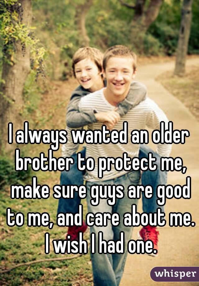 I Always Wanted An Older Brother To Protect Me Make Sure Guys Are