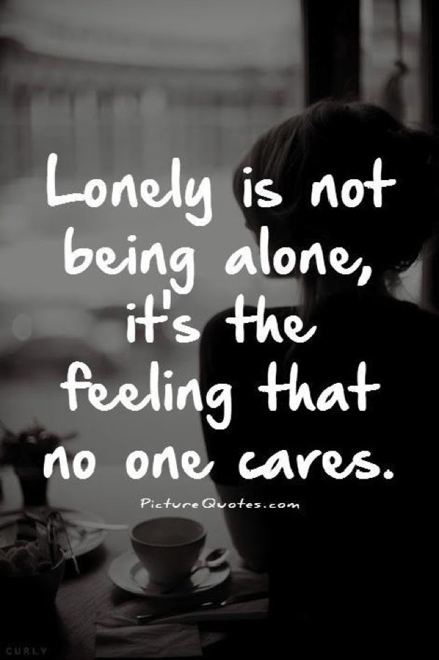 Lonely Is Not Being Alone Its The Feeling That No One Cares