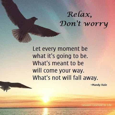 Relax Dont Worry Let Every Moment Be What Its Going To Be