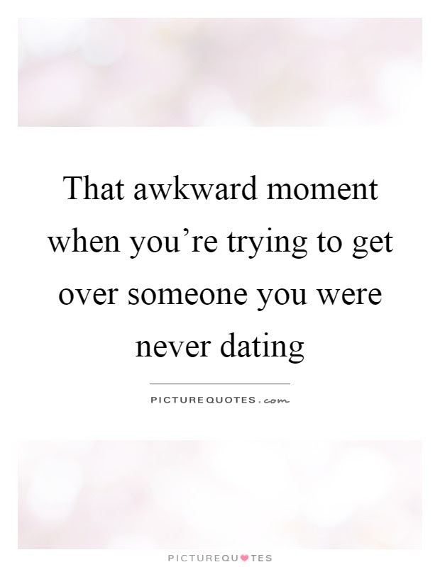 That Awkward Moment When Youre Trying To Get Over Someone You