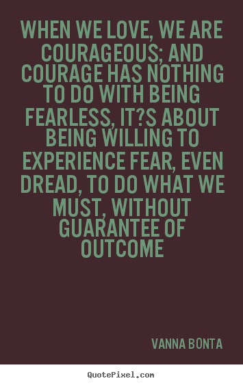 Vanna Bonta Picture Quote When We Love We Are Courageous And