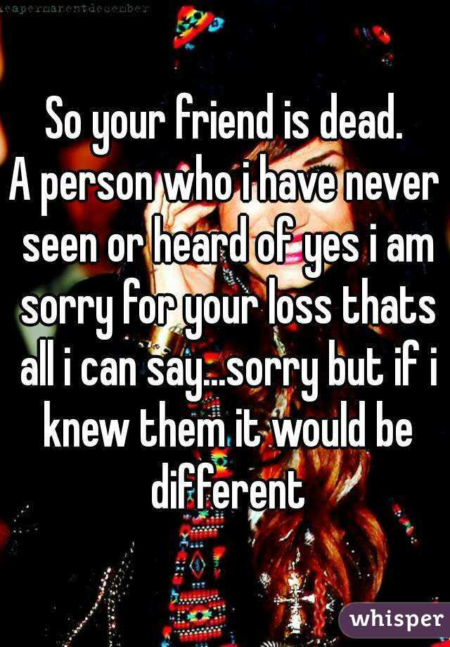 So Your Friend Is Dead A Person Who I Have Never Seen Or Heard Of