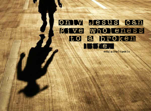 Only Jesus Can Give Wholeness To A Broken Life Unknown Picture