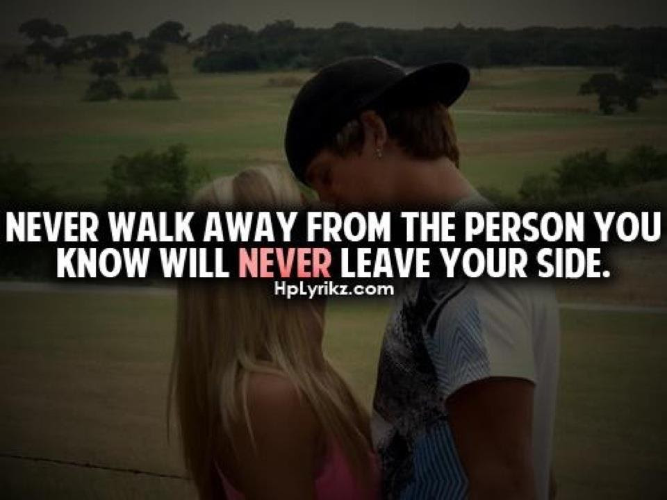 Never Walk Away From The Person You Know Will Never Leave Your Side