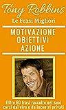 Tony Robbins, Frasi per la tua Motivazione, i tuoi Obiettivi e l'Azione dalle migliori frasi di Tony Robbins.
